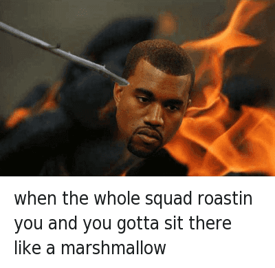 when the whole squad roastin you and you gotta sit there like a marshmallow : when the whole squad roastin you and you gotta sit there like a marshmallow when the whole squad roastin you and you gotta sit there like a marshmallow
