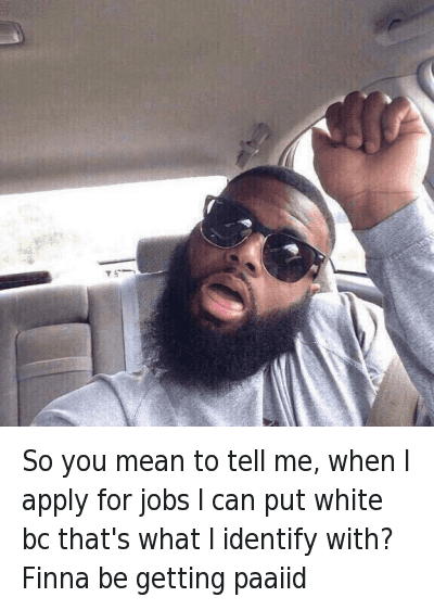 So you mean to tell me, when I apply for jobs I can put white bc that's what I identify with? Finna be getting paaiid : So you mean to tell me, when apply for jobs I can put white bc that's what I identify with? Finna  be getting paaiid So you mean to tell me, when I apply for jobs I can put white bc that's what I identify with? Finna be getting paaiid
