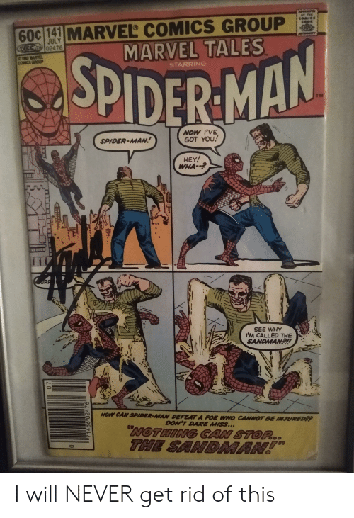 Marvel Comics, Sandman, and Spider: 60c 141 MARVEL COMICS GROUP  MARVEL TALES  cOMes  cosE  JULY  GS02476  ARVEL  cocs anoup  STARRING  SPIDER MAN  TM  NOW 'VE  GOT YOU  SPIDER-MAN  HEY!  WHA--  ORP  SEE WHY  IM CALLED THE  SANDMAN!  HOW CAN SPIDER-MAN DEFEAT A FOE WHO CANNOT BE INJUREDP  DON'T DARE MISS...  NOTHING GAN STOP.  THE SANDMAN!  20  71486 02476 I will NEVER get rid of this