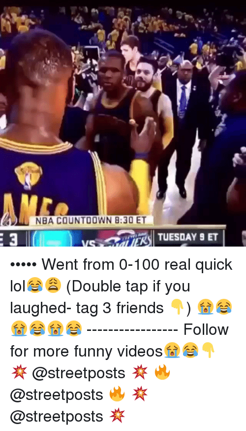 Friends, Funny, and Lol: 61 NBA COUNTOOWN B: 30 ET  TUESDAY 9 ET  VIS ••••• Went from 0-100 real quick lol😂😩 (Double tap if you laughed- tag 3 friends 👇) 😭😂😭😂😭😂 ----------------- Follow for more funny videos😭😂👇 💥 @streetposts 💥 🔥 @streetposts 🔥 💥 @streetposts 💥