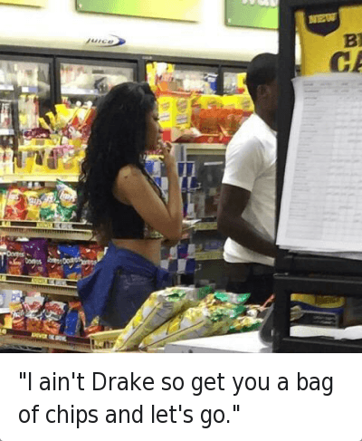 """""""I ain't Drake so get you a bag of chips and let's go."""" : @yoncexaubrey  """"I ain't Drake so you go a bag of chips and let's go."""" """"I ain't Drake so get you a bag of chips and let's go."""""""