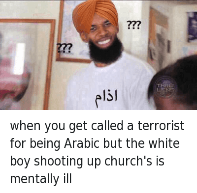 when you get called a terrorist for being Arabic but the white boy shooting up church's is mentally ill : When you get called a terrorist for being Arabic but the white boy shooting up Church's is mentally ill when you get called a terrorist for being Arabic but the white boy shooting up church's is mentally ill