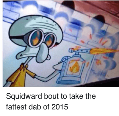 Squidward bout to take the fattest dab of 2015 : Squidward about to take the fattest dab of 2015 Squidward bout to take the fattest dab of 2015