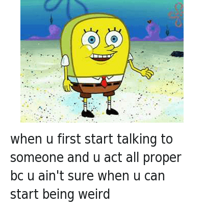when u first start talking to someone and u act all proper bc u ain't sure when u can start being weird : when u first start talking to someone and u act all proper bc u ain't sure when u can start being weird when u first start talking to someone and u act all proper bc u ain't sure when u can start being weird