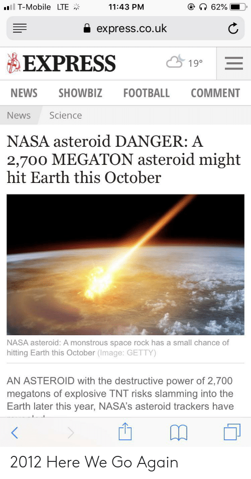 Football, Nasa, and News: 62%  ll T-Mobile LTE  11:43 PM  express.co.uk  EXPRESS  19°  NEWS  SHOWBIZ  FOOTBALL  COMMENT  News  Science  NASA asteroid DANGER: A  2,700 MEGATON asteroid might  hit Earth this October  NASA asteroid: A monstrous space rock has a small chance of  hitting Earth this October (Image: GETTY)  AN ASTEROID with the destructive power of 2,700  megatons of explosive TNT risks slamming into the  Earth later this year, NASA's asteroid trackers have 2012 Here We Go Again