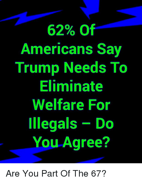 Memes, Trump, and 🤖: 62% Of  Americans Say  Trump Needs To  Eliminate  Welfare For  Illegals Do  You Agree? Are You Part Of The 67℅?