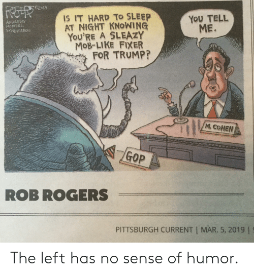 Pittsburgh, Trump, and Sleep: 62019  IS IT HARD TO SLEEP  AT NIGHT KNOWING  YOU'RE A SLEAZY  MoB-LIKE FIXER  YoU TELL  ME.  DREWS  MCMEEL  FOR TRUMP?  M COHEN  GOP  ROB ROGERS  PITTSBURGH CURRENT MAR. 5, 2019 | The left has no sense of humor.