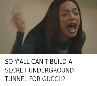 SO Y'ALL CAN'T BUILD A SECRET UNDERGROUND TUNNEL FOR GUCCI!? : SO Y'ALL CAN'T BUILD A SECRET UNDERGROUND TUNNEL FOR GUCCI!? SO Y'ALL CAN'T BUILD A SECRET UNDERGROUND TUNNEL FOR GUCCI!?