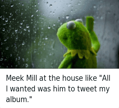 "Meek Mill at the house like ""All I wanted was him to tweet my album."" : Meek Mill at the house like ""All I wanted was him to tweet my album."" Meek Mill at the house like ""All I wanted was him to tweet my album."""