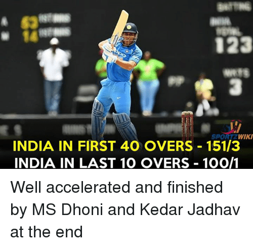 Anaconda, Memes, and India: 63  123  3  SPORTZ WIKI  INDIA IN FIRST 40 OVERS 151/3  INDIA IN LAST 10 OVERS 100/1 Well accelerated and finished by MS Dhoni and Kedar Jadhav at the end