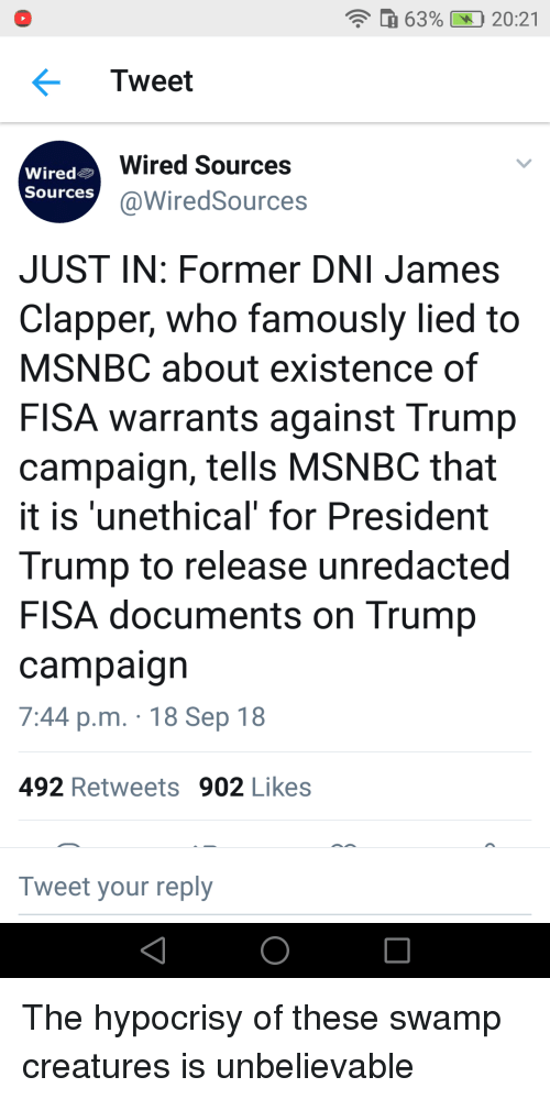 Msnbc, Trump, and Wired: 63%  20:21  Tweet  Wired  Sources  Wired Sources  @WiredSources  JUST IN: Former DNI James  Clapper, who famously lied to  MSNBC about existence of  FISA warrants against Trump  campaign, tells MSNBC that  it is 'unethical' for President  Trump to release unredacted  FISA documents on Trump  campaign  7:44 p.m. 18 Sep 18  492 Retweets 902 Likes  Tweet your reply