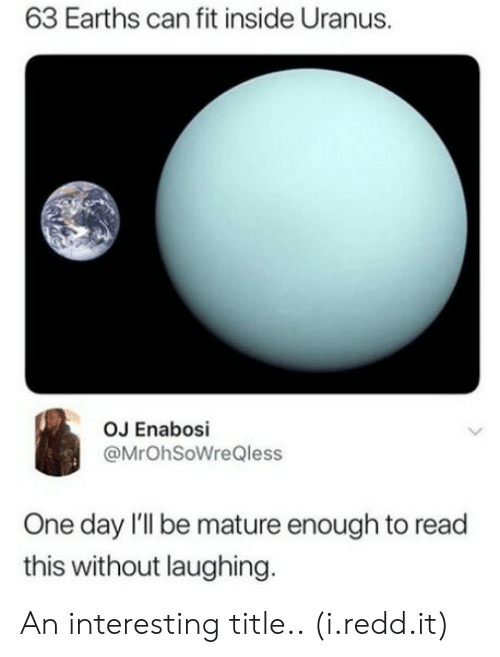 Uranus, Fit, and Can: 63 Earths can fit inside Uranus.  OJ Enabosi  @MrOhSoWreQless  One day I'Il be mature enough to read  this without laughing An interesting title.. (i.redd.it)