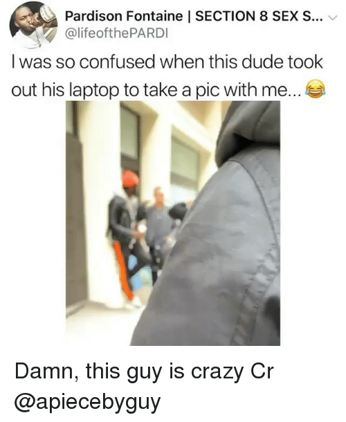 Confused, Crazy, and Dude: 63,  Pardison Fontaine l SECTION 8 SEX S  @lifeofthePARDI  I was so confused when this dude took  out his laptop to take a pic with me. Damn, this guy is crazy Cr @apiecebyguy