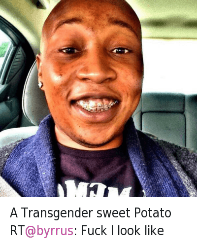 A Transgender sweet Potato RT@byrrus: Fuck I look like : A Transgender sweet Potato RT@byrrus: Fuck I look like