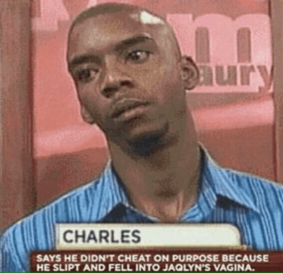 http://t.co/nmgyi1lHOy: CHARLES  SAYS HE DIDN'T CHEAT ON PURPOSE BECAUSE HE SLIPT AND FELL INTI JAQLYN'S VAGINA. http://t.co/nmgyi1lHOy