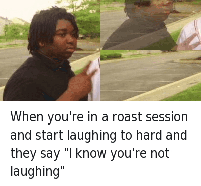 """Lol, Roast, and Saying: When you're in a roast session and start laughing to hard and they say """"I know you're not laughing"""" When you're in a roast session and start laughing to hard and they say """"I know you're not laughing"""""""