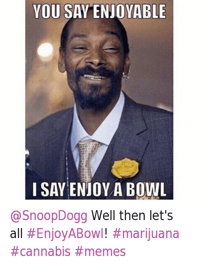 @SnoopDogg Well then let's all EnjoyABowl! marijuana cannabis memes : @HERBworthy  @SnoopDogg Well then let's all @SnoopDogg Well then let's all EnjoyABowl! marijuana cannabis memes