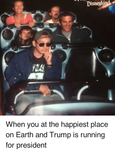 Donald Trump, Run, and White People: When you at the happiest place on Earth and Trump is running for president When you at the happiest place on Earth and Trump is running for president