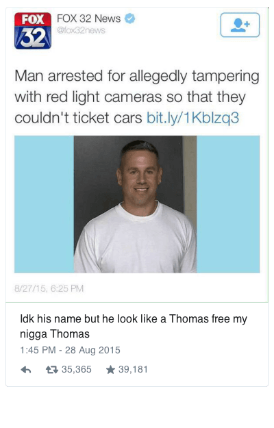 Idk his name but he look like a Thomas free my nigga Thomas : ldk his name but he look like a Thomas free my nigga Thomas  FOX 32 News @fox32news  Man arrested for allegedly tampering with red light cameras so that they couldn't ticket cars bit.ly/1Kblzq3 Idk his name but he look like a Thomas free my nigga Thomas