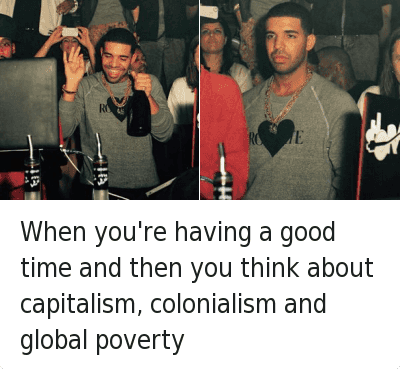 When you're having a good time and then you think about capitalism, colonialism and global poverty : When you're having a good time and then you think about capitalism, colonialism and global poverty When you're having a good time and then you think about capitalism, colonialism and global poverty