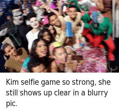 Selfie, Ups, and Game: Kim selfie game so strong, she still shows up clear in a blurry pic. Kim selfie game so strong, she still shows up clear in a blurry pic.