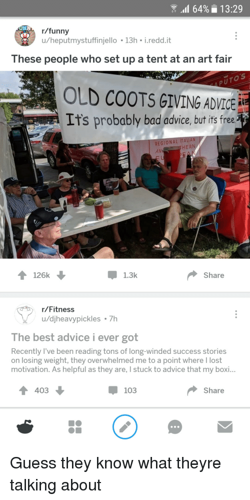 Advice, Bad, and Funny: 64%13:29  r/funny  u/heputmystuffinjello 13h i.redd.it  These people who set up a tent at an art fair  OLD COOTS GIVING ADVICE  It's probably bad advice, but it free  REGIONAL ITALI  AN  HERN  Pok P  126k  Џ 1.3k  Share  r/Fitness  u/djheavypickles 7h  The best advice i ever got  Recently l've been reading tons of long-winded success stories  on losing weight, they overwhelmed me to a point where I lost  motivation. As helpful as they are, I stuck to advice that my boi...  4 403  џ 103  Share Guess they know what theyre talking about