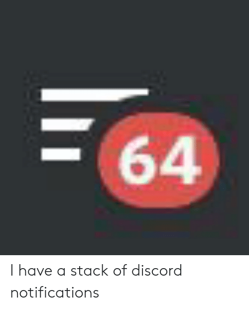 64 I Have a Stack of Discord Notifications | Discord Meme on
