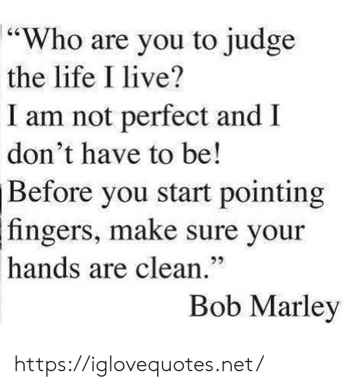 "Bob Marley, Life, and Live: 64  ""Who are you to judge  the life I live?  I am not perfect and  don't have to be!  Before you start pointing  fingers, make sure your  92  hands are clean.""  Bob Marley https://iglovequotes.net/"