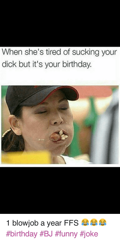 1 blowjob a year FFS 😂😂😂 birthday BJ funny joke : When she's tired of sucking your dick but it's your birthday. 1 blowjob a year FFS 😂😂😂 birthday BJ funny joke