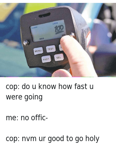 cop: do u know how fast u were going  me: no Offic-  cop: nvm ur good to go holy shit cop: do u know how fast u were going-me: no offic--cop: nvm ur good to go holy shit