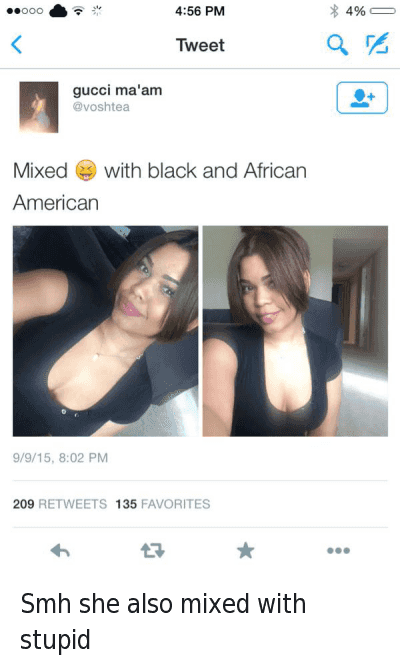 Smh she also mixed with stupid : FudgeРOР  @hereyougonigga  Smh she also mixed with stupid  gucci ma'am  @voshtea  Mixed 😂 with black and African American Smh she also mixed with stupid