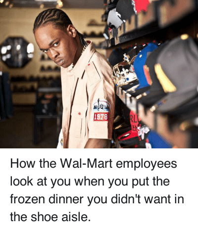 How the Wal-Mart employees look at you when you put the frozen dinner you didn't want in the shoe aisle. : How the Wal-Mart employees look at you when you put the frozen dinner you didn't want in the shoe aisle. How the Wal-Mart employees look at you when you put the frozen dinner you didn't want in the shoe aisle.