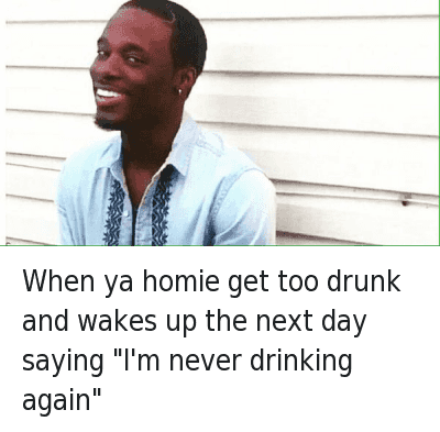 """When ya homie get too drunk and wakes up the next day saying """"I'm never drinking again"""" : When ya homie gettoo drunk and wakes up the next day saying """"I'm never drinking again"""" When ya homie get too drunk and wakes up the next day saying """"I'm never drinking again"""""""