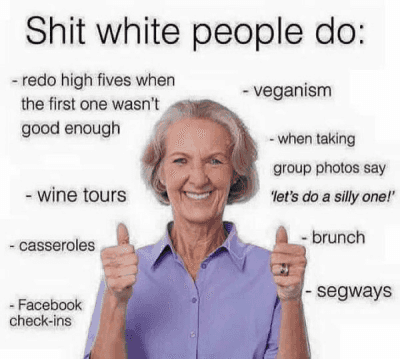 http://t.co/oBipECGt62: Shit White people do:  -redo high fives when the first one wasn't good enough  - veganism  - when taking group photos say 'let's do a silly one!'  - wine tours  - Casseroles  -segways  -brunch http://t.co/oBipECGt62