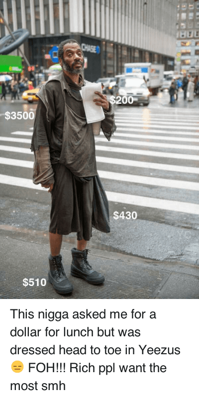 This nigga asked me for a dollar for lunch but was dressed head to toe in Yeezus 😑 FOH!!! Rich ppl want the most smh : This nigga asked me for a dollar for lunch but was dressed head to toe in Yeezus 😑 FOH!!! This nigga asked me for a dollar for lunch but was dressed head to toe in Yeezus 😑 FOH!!! Rich ppl want the most smh