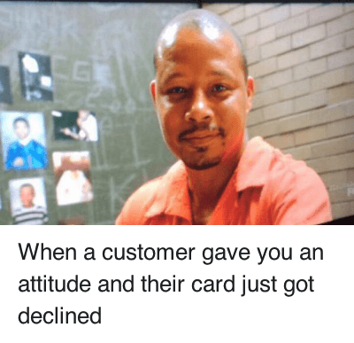 When a customer gave you an attitude and their card just got declined : When a customer gave you an attitude and their card just got declined When a customer gave you an attitude and their card just got declined