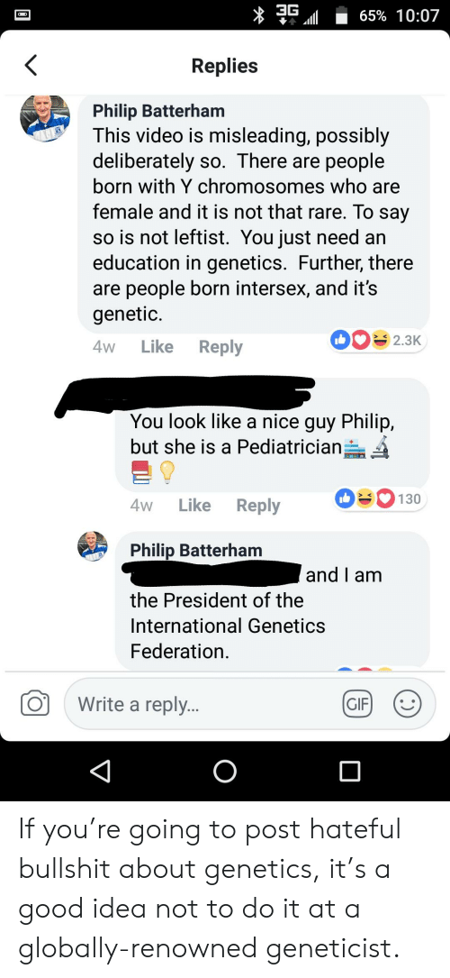 Gif, Good, and Video: 65% 10:07  Replies  Philip Batterham  This video is misleading, possibly  deliberately so. There are people  born with Y chromosomes who are  female and it is not that rare. To say  so is not leftist. You just need an  education in genetics. Further, there  are people born intersex, and it's  genetic  2.3K  Like  Reply  4W  You look like a nice guy Philip,  but she is a Pediatrician  130  Like  Reply  4W  Philip Batterham  and I am  the President of the  International Genetics  Federation  Write a repl...  GIF  O If you're going to post hateful bullshit about genetics, it's a good idea not to do it at a globally-renowned geneticist.
