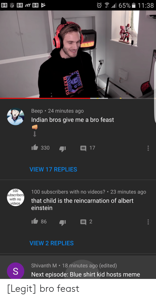 Albert Einstein, Anaconda, and Meme: 65%-11 :38  0  Beep 24 minutes ago  Indian bros give me a bro feast  330  17  VIEW 17 REPLIES  100  ubscribers  with no  videos  100 subscribers with no videos? 23 minutes ago  that child is the reincarnation of albert  einstein  VIEW 2 REPLIES  Shivanth M. 18 minutes ago (edited)  Next episode: Blue shirt kid hosts meme [Legit] bro feast