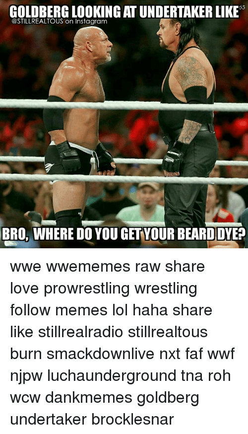 Memes, Wcw, and Wrestling: 65  GOLDBERG LOOKING ATUNDERTAKER LIKE  @STILLREALTOUS on Instagram  BRO. WHERE DO YOU GET YOUR BEARD DYEP wwe wwememes raw share love prowrestling wrestling follow memes lol haha share like stillrealradio stillrealtous burn smackdownlive nxt faf wwf njpw luchaunderground tna roh wcw dankmemes goldberg undertaker brocklesnar