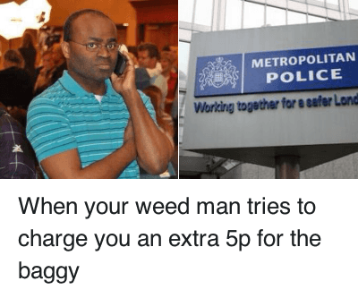 When your weed man tries to charge you an extra 5p for the baggy : When your weed man tries to charge you an extra 5p for the baggy   METROPOLITAN  POLICE  Working together for a safe When your weed man tries to charge you an extra 5p for the baggy