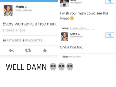 WELL DAMN 💀💀💀 : @MarioTrash  Every woman is a hoe man.   @KingSabs  I wish your mom could see this tweet 😩   @MarioTrash  Every woman is a hoe man.   @MarioTrash  She a hoe too.   @KingSabs  I wish your mom could see this tweet   @HoesBible  WELL DAMN 💀 💀 💀 WELL DAMN 💀💀💀
