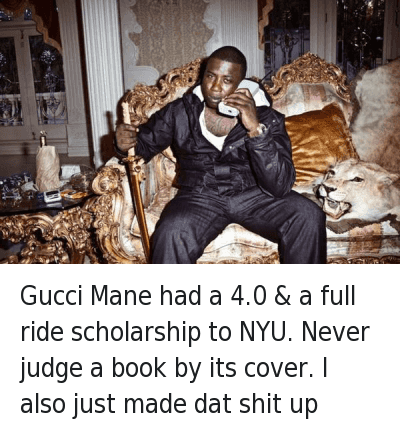 Gucci Mane had a 4.0 & a full ride scholarship to NYU. Never judge a book by its cover. I also just made dat shit up : Gucci Mane had a 4.0 & a full ride scholarship to NYU. Never judge a book by its cover. I also just made dat shit up Gucci Mane had a 4.0 & a full ride scholarship to NYU. Never judge a book by its cover. I also just made dat shit up