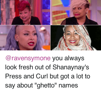 """Blackpeopletwitter, Fresh, and Ghetto: @ravensymone you always look fresh out of Shanaynay's Press and Curl but got a lot to say about """"ghetto"""" names @ravensymone you always look fresh out of Shanaynay's Press and Curl but got a lot to say about """"ghetto"""" names"""
