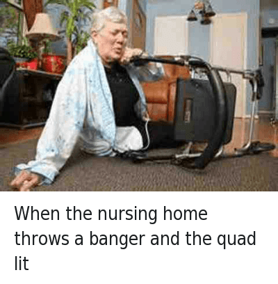When the nursing home throws a banger and the quad lit : When the nursing home throws a banger and the quad lit When the nursing home throws a banger and the quad lit