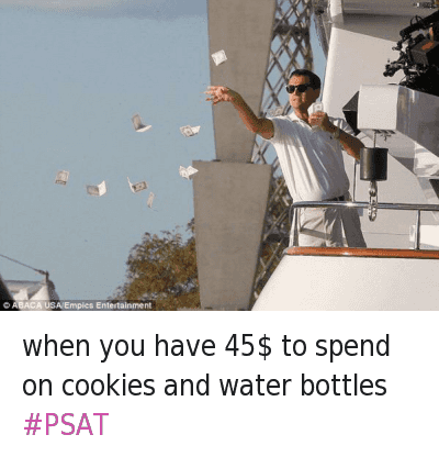 when you have 45$ to spend on cookies and water bottles PSAT : @ItsReginaG  when you have 45$ to spend on cookies and water bottles when you have 45$ to spend on cookies and water bottles PSAT