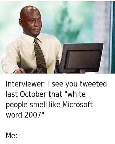"""Interviewer: I see you tweeted last October that """"white people smell like Microsoft word 2007""""-Me: : Interviewer: I see you tweeted last October that """"white people smell like Microsoft word 2007""""  Me: Interviewer: I see you tweeted last October that """"white people smell like Microsoft word 2007""""-Me:"""