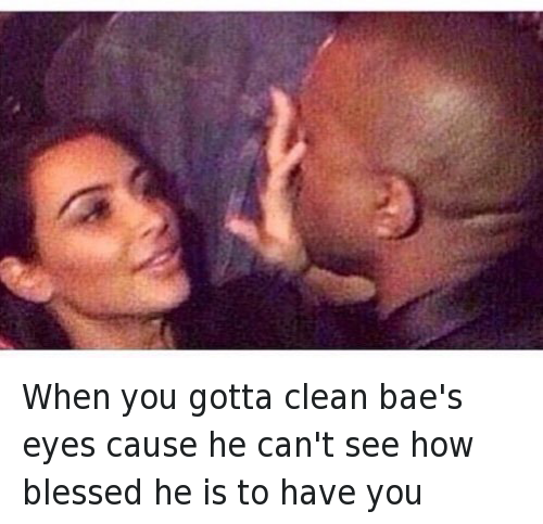 When you gotta clean bae's eyes cause he can't see how blessed he is to have you: When you gotta clean bae's eyes cause he can't see how blessed he is to have you