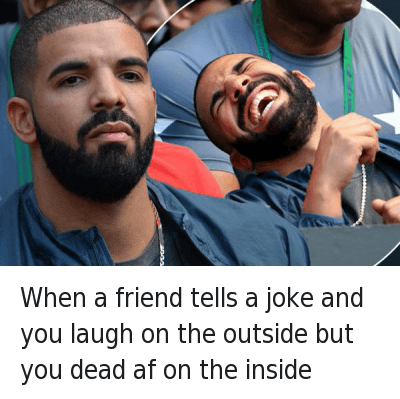 When a friend tells a joke and you laugh on the outside but you dead af on the inside : When a friend tells a joke and you laugh on the outside but you dead af on the inside When a friend tells a joke and you laugh on the outside but you dead af on the inside