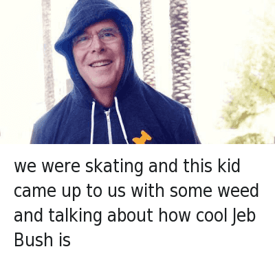 we were skating and this kid came up to us with some weed and talking about how cool Jeb Bush is : we were skating and this kid came up to us with some weed and talking about how cool Jeb Bush is we were skating and this kid came up to us with some weed and talking about how cool Jeb Bush is
