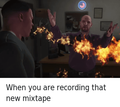 When you are recording that new mixtape : When you are recording that new mixtape When you are recording that new mixtape